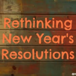 REFRAMING THE IDEA OF NEW YEAR'S RESOLUTIONS